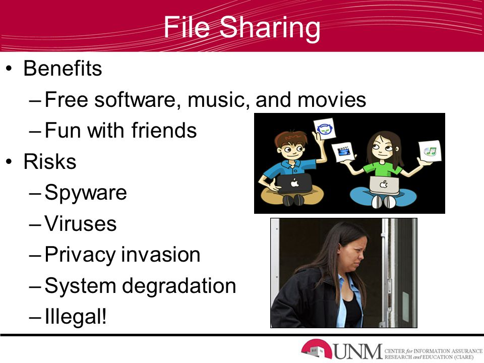File Sharing Benefits –Free software, music, and movies –Fun with friends Risks –Spyware –Viruses –Privacy invasion –System degradation –Illegal!