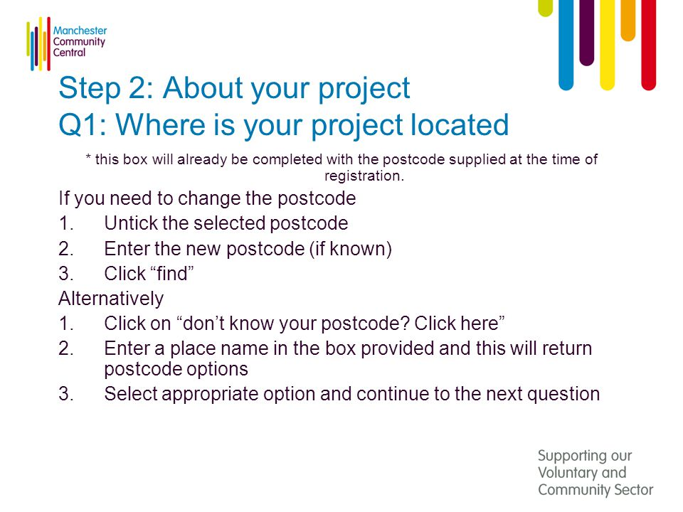 Step 2: About your project Q1: Where is your project located * this box will already be completed with the postcode supplied at the time of registration.