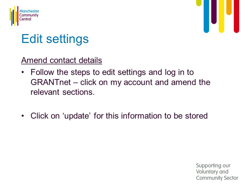Edit settings Amend contact details Follow the steps to edit settings and log in to GRANTnet – click on my account and amend the relevant sections.
