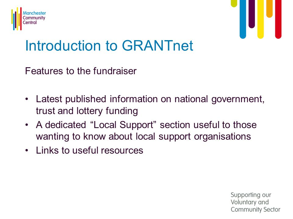 Introduction to GRANTnet Features to the fundraiser Latest published information on national government, trust and lottery funding A dedicated Local Support section useful to those wanting to know about local support organisations Links to useful resources