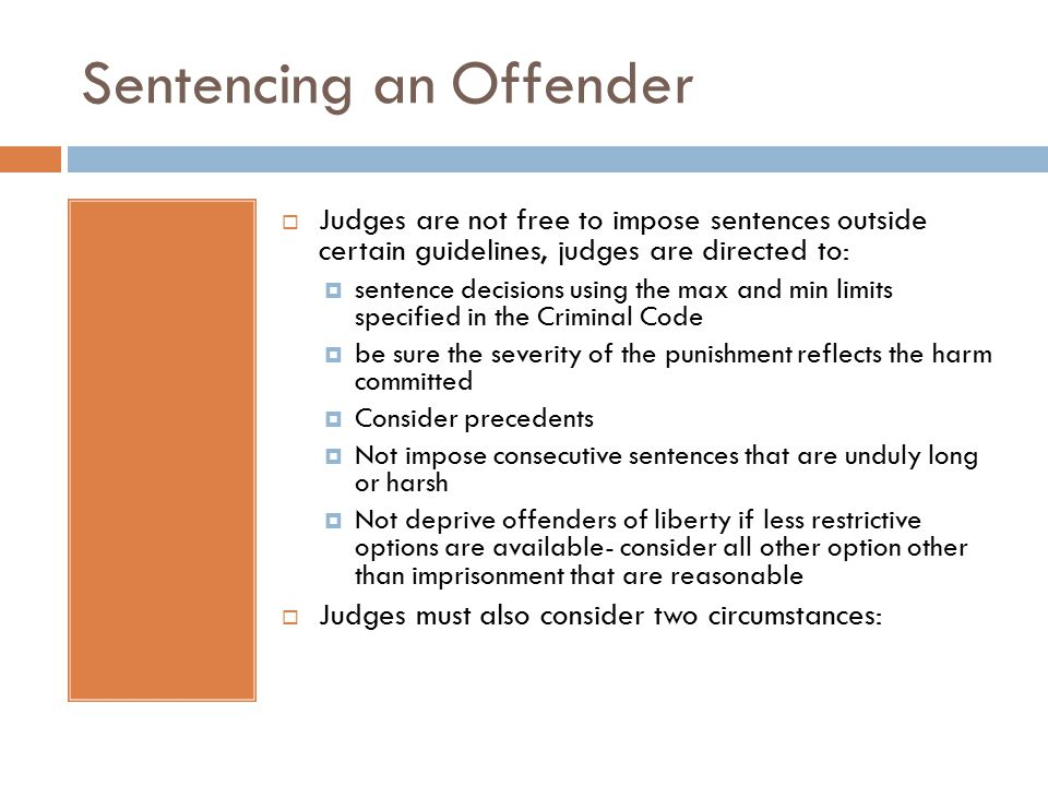 Sentencing an Offender  Judges are not free to impose sentences outside certain guidelines, judges are directed to:  sentence decisions using the max and min limits specified in the Criminal Code  be sure the severity of the punishment reflects the harm committed  Consider precedents  Not impose consecutive sentences that are unduly long or harsh  Not deprive offenders of liberty if less restrictive options are available- consider all other option other than imprisonment that are reasonable  Judges must also consider two circumstances: