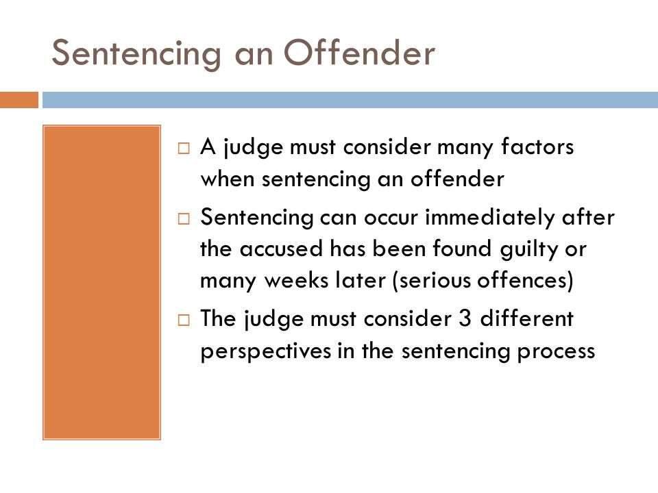 Sentencing an Offender  A judge must consider many factors when sentencing an offender  Sentencing can occur immediately after the accused has been found guilty or many weeks later (serious offences)  The judge must consider 3 different perspectives in the sentencing process