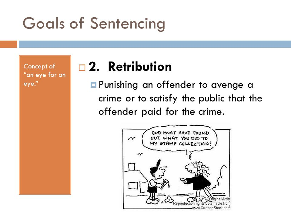 Goals of Sentencing Concept of an eye for an eye.  2.