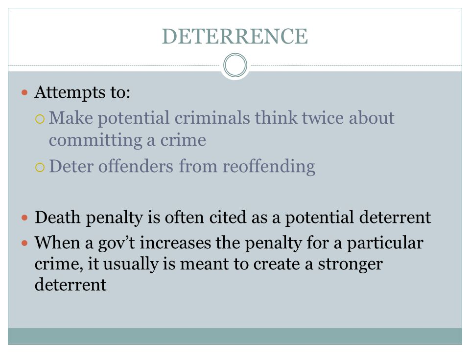 DETERRENCE Attempts to:  Make potential criminals think twice about committing a crime  Deter offenders from reoffending Death penalty is often cited as a potential deterrent When a gov't increases the penalty for a particular crime, it usually is meant to create a stronger deterrent