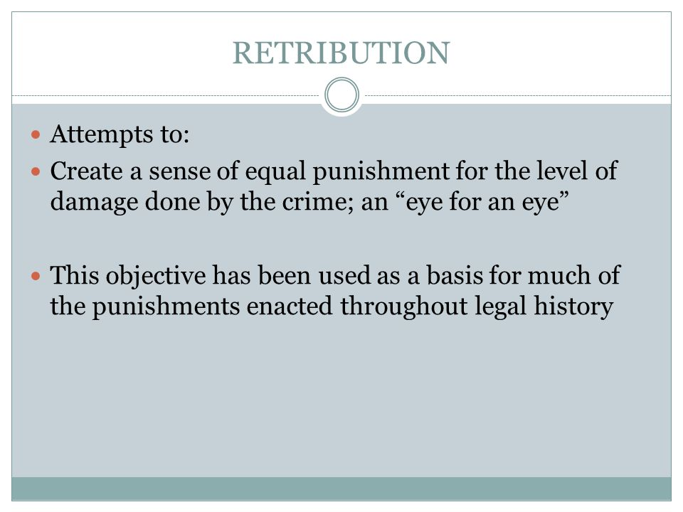RETRIBUTION Attempts to: Create a sense of equal punishment for the level of damage done by the crime; an eye for an eye This objective has been used as a basis for much of the punishments enacted throughout legal history