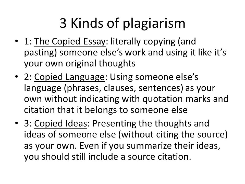3 Kinds of plagiarism 1: The Copied Essay: literally copying (and pasting) someone else's work and using it like it's your own original thoughts 2: Copied Language: Using someone else's language (phrases, clauses, sentences) as your own without indicating with quotation marks and citation that it belongs to someone else 3: Copied Ideas: Presenting the thoughts and ideas of someone else (without citing the source) as your own.