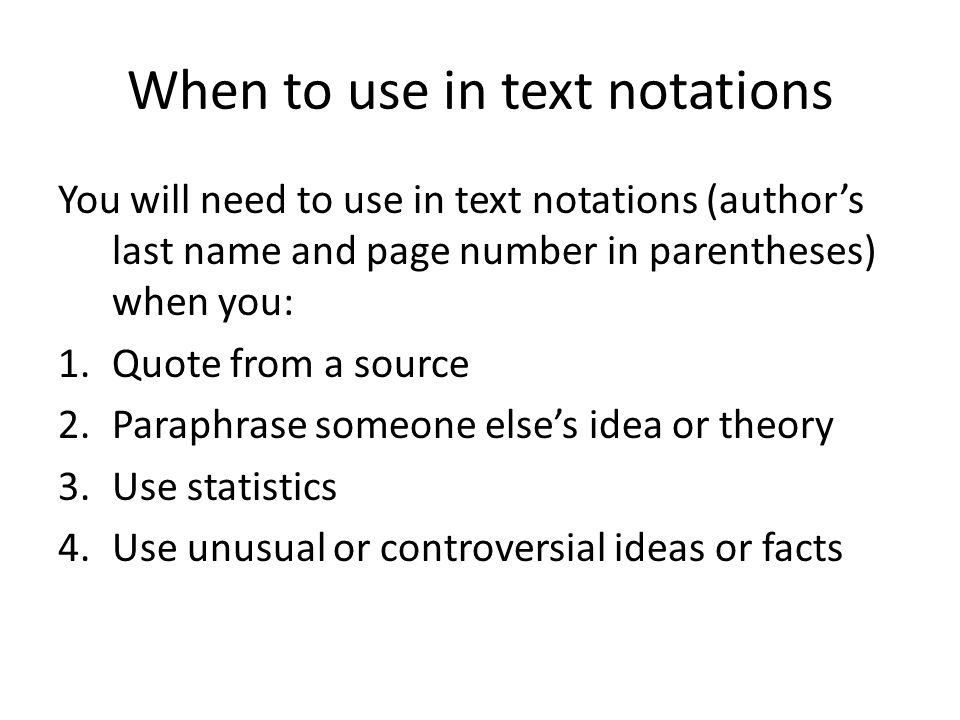 When to use in text notations You will need to use in text notations (author's last name and page number in parentheses) when you: 1.Quote from a source 2.Paraphrase someone else's idea or theory 3.Use statistics 4.Use unusual or controversial ideas or facts
