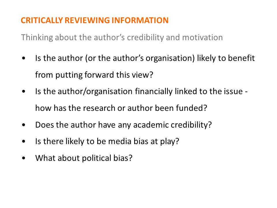 CRITICALLY REVIEWING INFORMATION Thinking about the author's credibility and motivation Is the author (or the author's organisation) likely to benefit from putting forward this view.