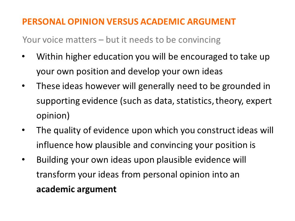 PERSONAL OPINION VERSUS ACADEMIC ARGUMENT Your voice matters – but it needs to be convincing Within higher education you will be encouraged to take up your own position and develop your own ideas These ideas however will generally need to be grounded in supporting evidence (such as data, statistics, theory, expert opinion) The quality of evidence upon which you construct ideas will influence how plausible and convincing your position is Building your own ideas upon plausible evidence will transform your ideas from personal opinion into an academic argument