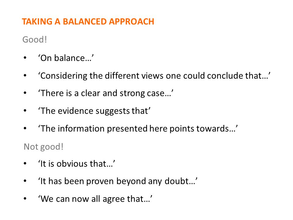 'On balance…' 'Considering the different views one could conclude that…' 'There is a clear and strong case…' 'The evidence suggests that' 'The information presented here points towards…' 'It is obvious that…' 'It has been proven beyond any doubt…' 'We can now all agree that…' Not good.