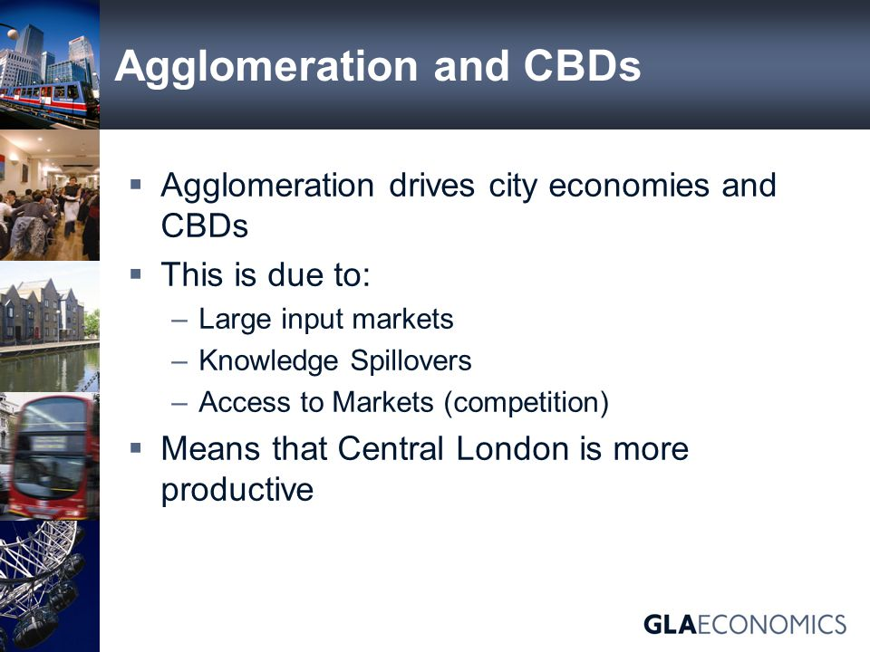 Agglomeration and CBDs  Agglomeration drives city economies and CBDs  This is due to: –Large input markets –Knowledge Spillovers –Access to Markets (competition)  Means that Central London is more productive