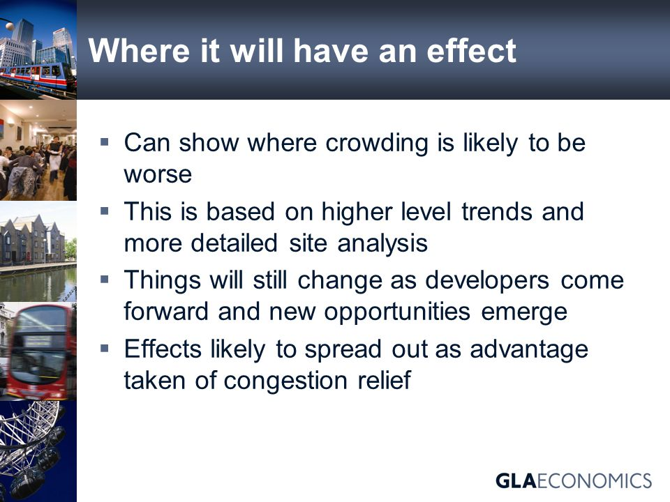 Where it will have an effect  Can show where crowding is likely to be worse  This is based on higher level trends and more detailed site analysis  Things will still change as developers come forward and new opportunities emerge  Effects likely to spread out as advantage taken of congestion relief