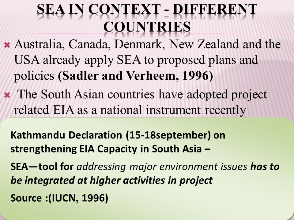  Australia, Canada, Denmark, New Zealand and the USA already apply SEA to proposed plans and policies (Sadler and Verheem, 1996)  The South Asian countries have adopted project related EIA as a national instrument recently Kathmandu Declaration (15-18september) on strengthening EIA Capacity in South Asia – SEA—tool for addressing major environment issues has to be integrated at higher activities in project Source :(IUCN, 1996) Kathmandu Declaration (15-18september) on strengthening EIA Capacity in South Asia – SEA—tool for addressing major environment issues has to be integrated at higher activities in project Source :(IUCN, 1996)