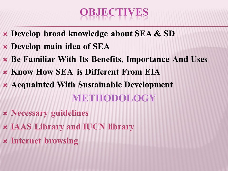  Develop broad knowledge about SEA & SD  Develop main idea of SEA  Be Familiar With Its Benefits, Importance And Uses  Know How SEA is Different From EIA  Acquainted With Sustainable Development METHODOLOGY  Necessary guidelines  IAAS Library and IUCN library  Internet browsing