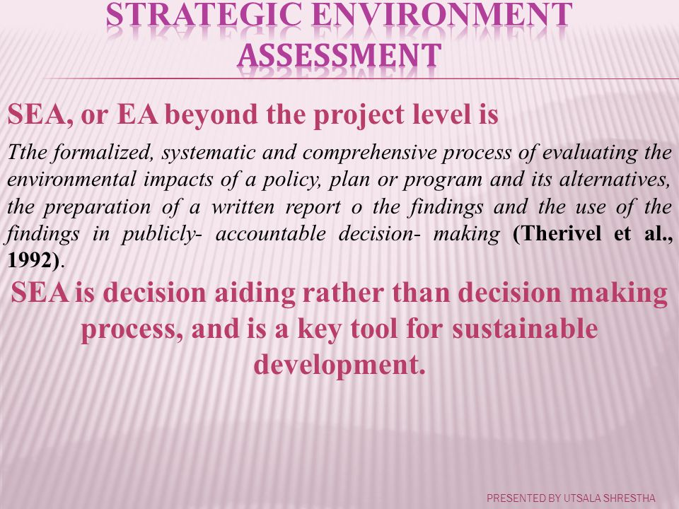 SEA, or EA beyond the project level is Tthe formalized, systematic and comprehensive process of evaluating the environmental impacts of a policy, plan or program and its alternatives, the preparation of a written report o the findings and the use of the findings in publicly- accountable decision- making (Therivel et al., 1992).