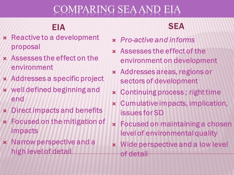 EIA SEA  Reactive to a development proposal  Assesses the effect on the environment  Addresses a specific project  well defined beginning and end  Direct impacts and benefits  Focused on the mitigation of impacts  Narrow perspective and a high level of detail  Pro-active and informs  Assesses the effect of the environment on development  Addresses areas, regions or sectors of development  Continuing process ; right time  Cumulative impacts, implication, issues for SD  Focused on maintaining a chosen level of environmental quality  Wide perspective and a low level of detail