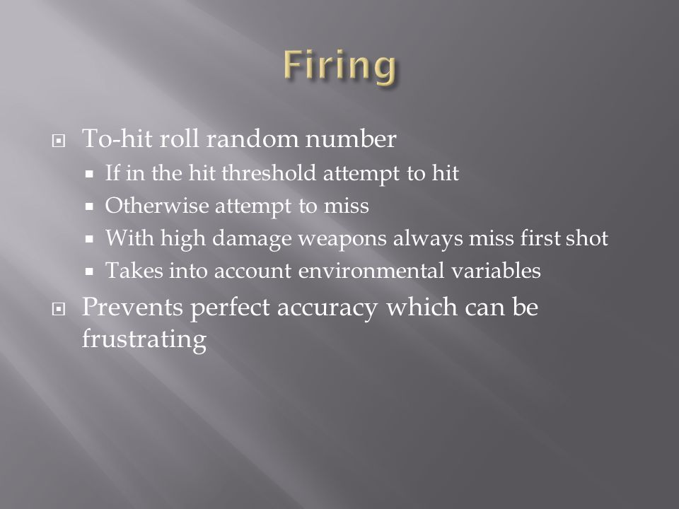  To-hit roll random number  If in the hit threshold attempt to hit  Otherwise attempt to miss  With high damage weapons always miss first shot  Takes into account environmental variables  Prevents perfect accuracy which can be frustrating
