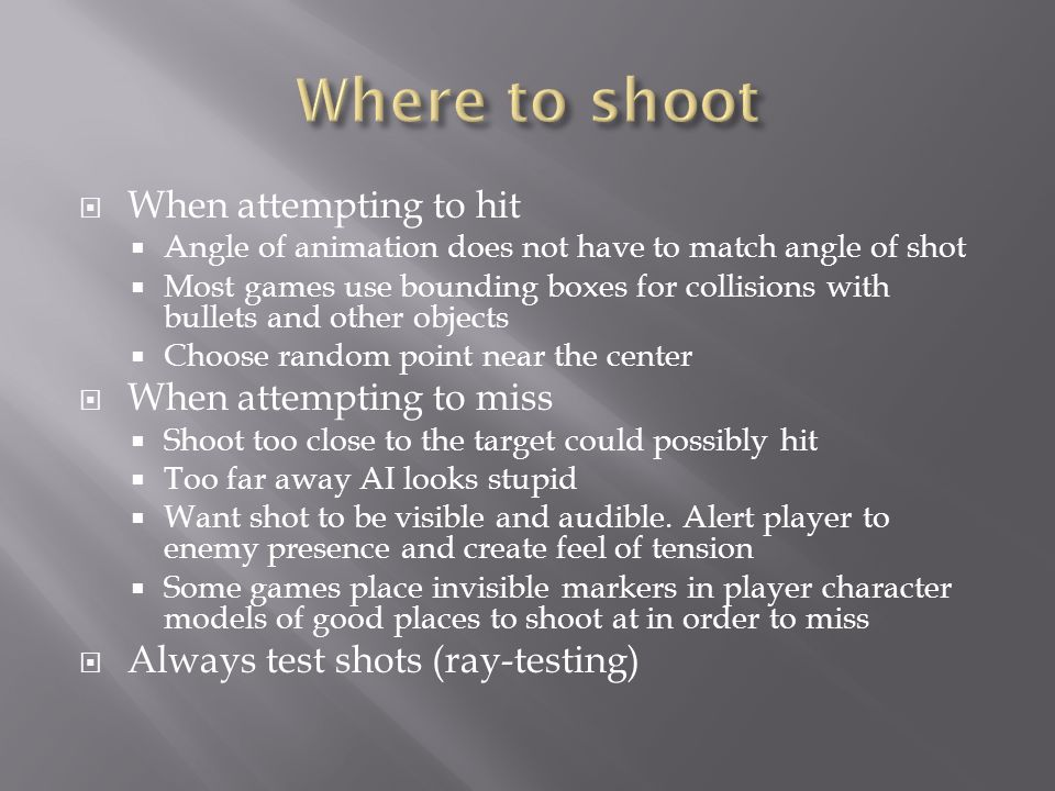  When attempting to hit  Angle of animation does not have to match angle of shot  Most games use bounding boxes for collisions with bullets and other objects  Choose random point near the center  When attempting to miss  Shoot too close to the target could possibly hit  Too far away AI looks stupid  Want shot to be visible and audible.