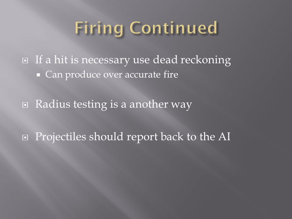  If a hit is necessary use dead reckoning  Can produce over accurate fire  Radius testing is a another way  Projectiles should report back to the AI