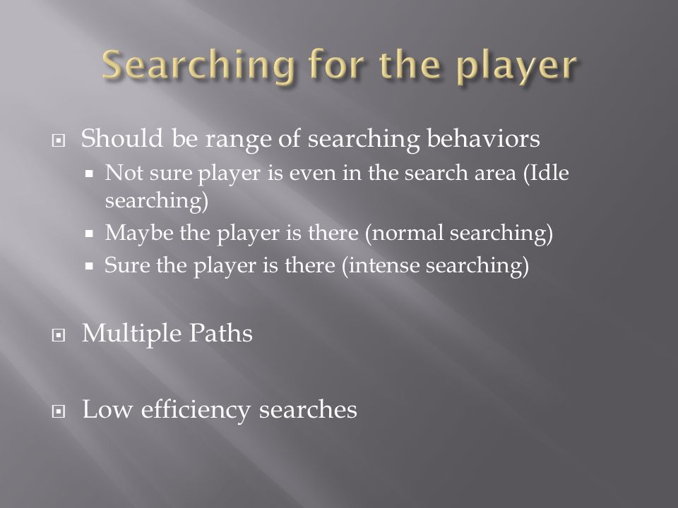  Should be range of searching behaviors  Not sure player is even in the search area (Idle searching)  Maybe the player is there (normal searching)  Sure the player is there (intense searching)  Multiple Paths  Low efficiency searches