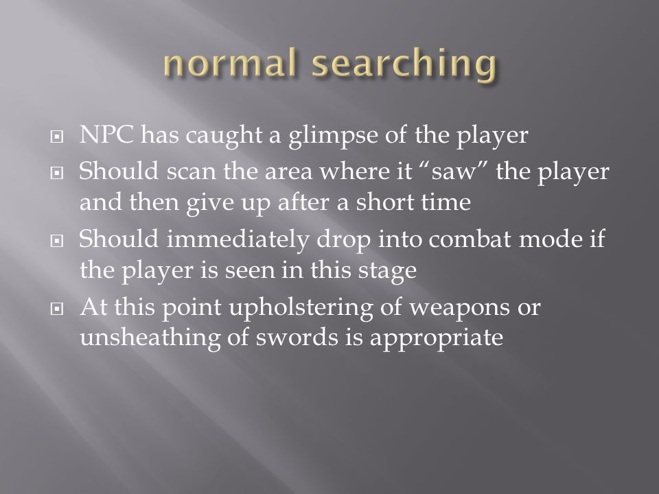  NPC has caught a glimpse of the player  Should scan the area where it saw the player and then give up after a short time  Should immediately drop into combat mode if the player is seen in this stage  At this point upholstering of weapons or unsheathing of swords is appropriate