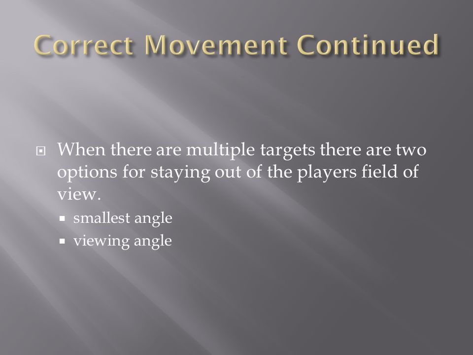  When there are multiple targets there are two options for staying out of the players field of view.