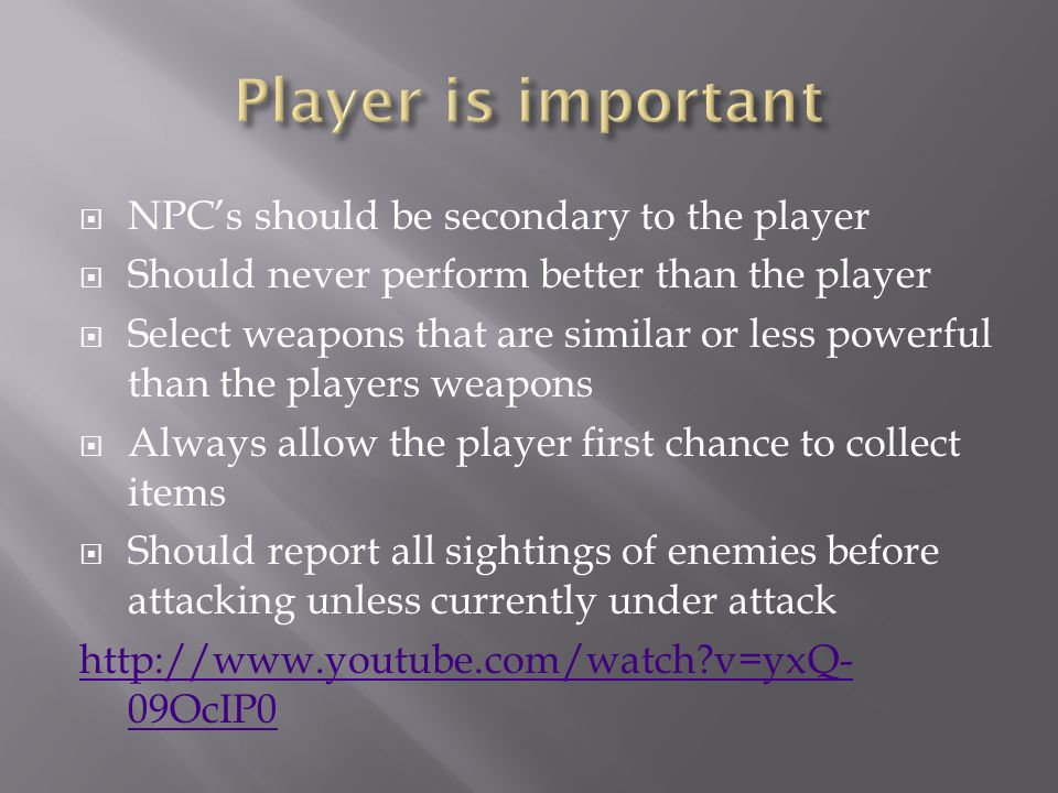  NPC's should be secondary to the player  Should never perform better than the player  Select weapons that are similar or less powerful than the players weapons  Always allow the player first chance to collect items  Should report all sightings of enemies before attacking unless currently under attack   v=yxQ- 09OcIP0