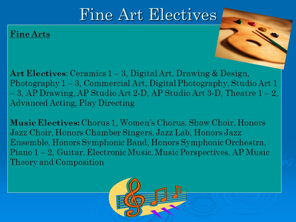 Fine Art Electives Fine Arts Art Electives : Ceramics 1 – 3, Digital Art, Drawing & Design, Photography 1 – 3, Commercial Art, Digital Photography, Studio Art 1 – 3, AP Drawing, AP Studio Art 2-D, AP Studio Art 3-D, Theatre 1 – 2, Advanced Acting, Play Directing Music Electives: Chorus 1, Women's Chorus, Show Choir, Honors Jazz Choir, Honors Chamber Singers, Jazz Lab, Honors Jazz Ensemble, Honors Symphonic Band, Honors Symphonic Orchestra, Piano 1 – 2, Guitar, Electronic Music, Music Perspectives, AP Music Theory and Composition
