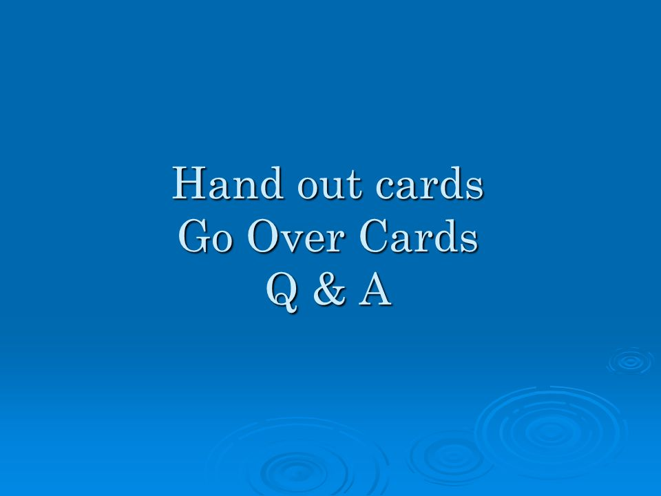 Hand out cards Go Over Cards Q & A