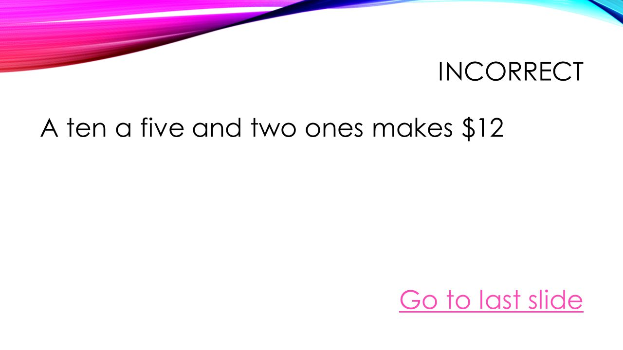CORRECT You can make $15 by two fives and five ones Go to last slide
