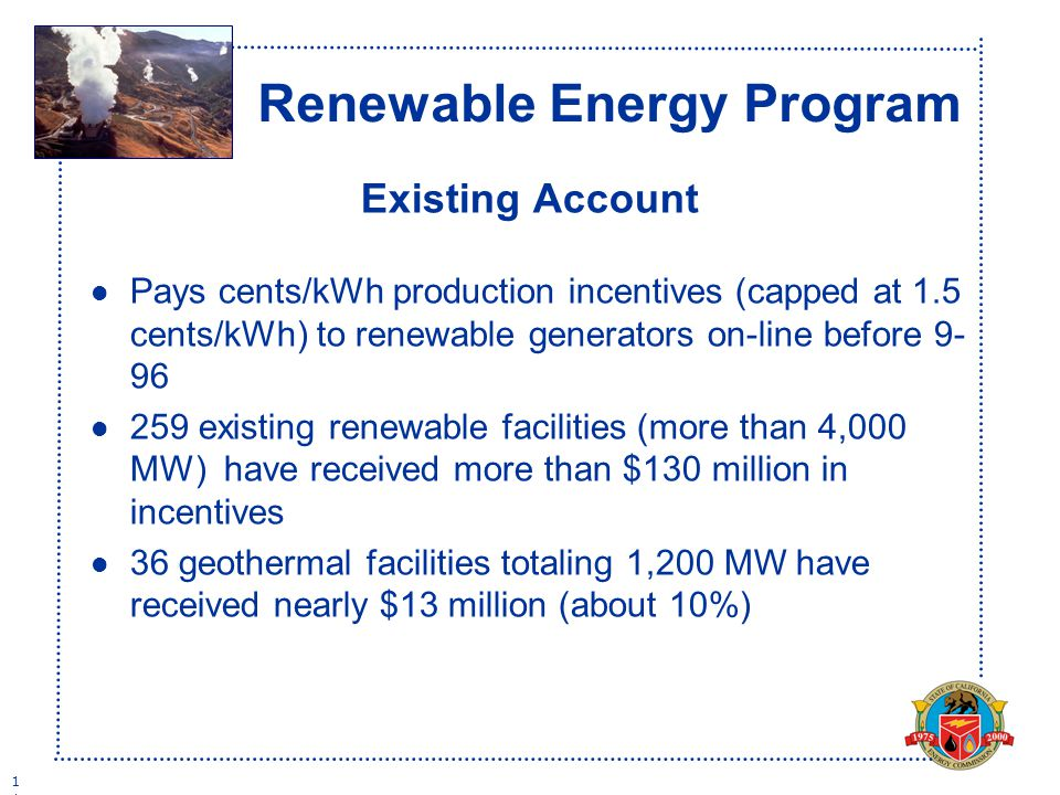 1 Renewable Energy Program Existing Account l Pays cents/kWh production incentives (capped at 1.5 cents/kWh) to renewable generators on-line before l 259 existing renewable facilities (more than 4,000 MW) have received more than $130 million in incentives l 36 geothermal facilities totaling 1,200 MW have received nearly $13 million (about 10%)