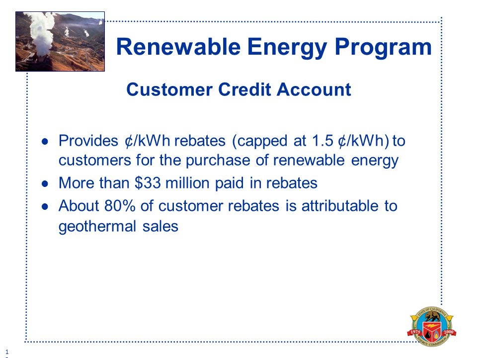 1313 Renewable Energy Program Customer Credit Account l Provides ¢/kWh rebates (capped at 1.5 ¢/kWh) to customers for the purchase of renewable energy l More than $33 million paid in rebates l About 80% of customer rebates is attributable to geothermal sales