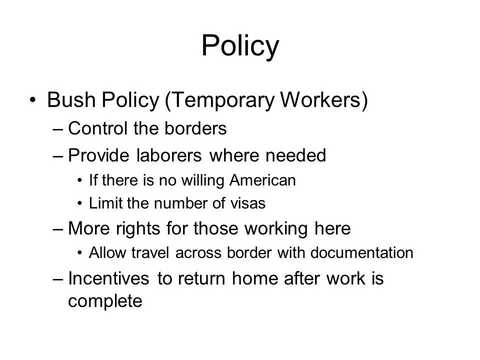 Policy Bush Policy (Temporary Workers) –Control the borders –Provide laborers where needed If there is no willing American Limit the number of visas –More rights for those working here Allow travel across border with documentation –Incentives to return home after work is complete
