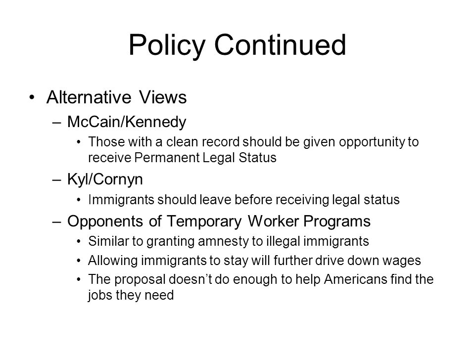 Policy Continued Alternative Views –McCain/Kennedy Those with a clean record should be given opportunity to receive Permanent Legal Status –Kyl/Cornyn Immigrants should leave before receiving legal status –Opponents of Temporary Worker Programs Similar to granting amnesty to illegal immigrants Allowing immigrants to stay will further drive down wages The proposal doesn't do enough to help Americans find the jobs they need