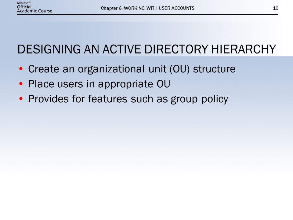 Chapter 6: WORKING WITH USER ACCOUNTS10 DESIGNING AN ACTIVE DIRECTORY HIERARCHY Create an organizational unit (OU) structure Place users in appropriate OU Provides for features such as group policy Create an organizational unit (OU) structure Place users in appropriate OU Provides for features such as group policy