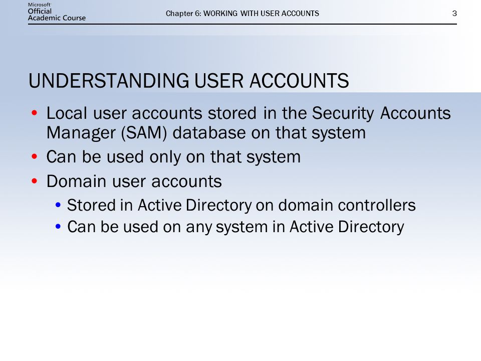 Chapter 6: WORKING WITH USER ACCOUNTS3 UNDERSTANDING USER ACCOUNTS Local user accounts stored in the Security Accounts Manager (SAM) database on that system Can be used only on that system Domain user accounts Stored in Active Directory on domain controllers Can be used on any system in Active Directory Local user accounts stored in the Security Accounts Manager (SAM) database on that system Can be used only on that system Domain user accounts Stored in Active Directory on domain controllers Can be used on any system in Active Directory