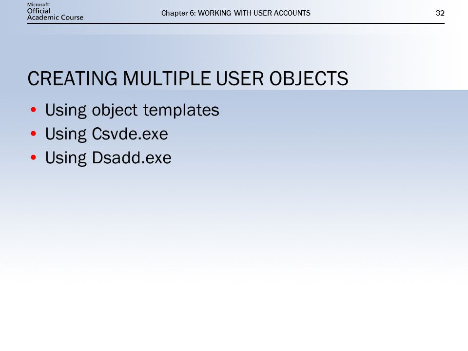 Chapter 6: WORKING WITH USER ACCOUNTS32 CREATING MULTIPLE USER OBJECTS Using object templates Using Csvde.exe Using Dsadd.exe Using object templates Using Csvde.exe Using Dsadd.exe