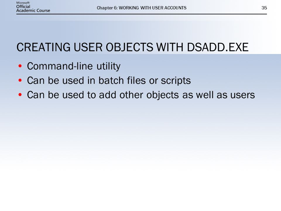 Chapter 6: WORKING WITH USER ACCOUNTS35 CREATING USER OBJECTS WITH DSADD.EXE Command-line utility Can be used in batch files or scripts Can be used to add other objects as well as users Command-line utility Can be used in batch files or scripts Can be used to add other objects as well as users