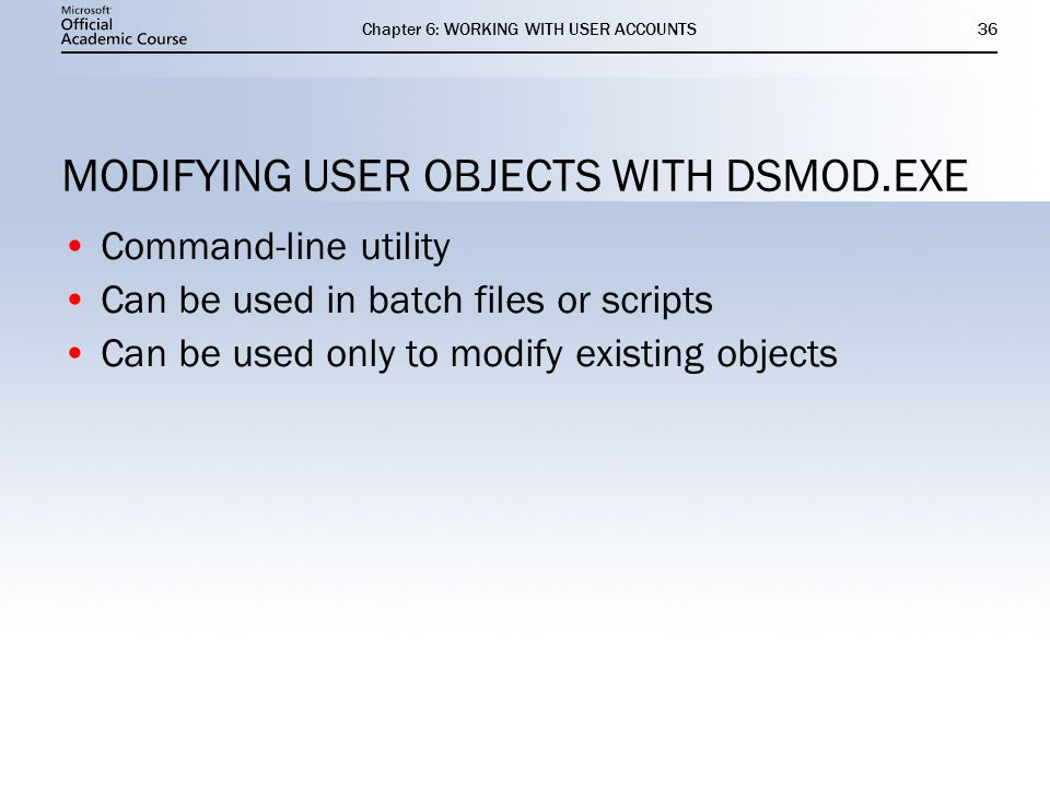 Chapter 6: WORKING WITH USER ACCOUNTS36 MODIFYING USER OBJECTS WITH DSMOD.EXE Command-line utility Can be used in batch files or scripts Can be used only to modify existing objects Command-line utility Can be used in batch files or scripts Can be used only to modify existing objects