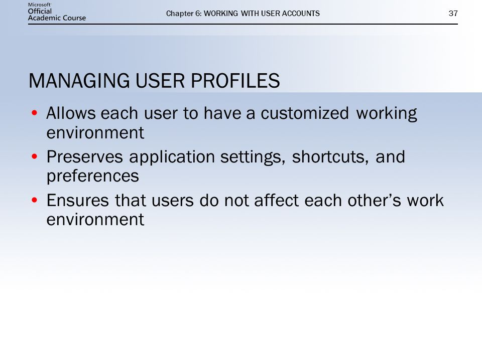 Chapter 6: WORKING WITH USER ACCOUNTS37 MANAGING USER PROFILES Allows each user to have a customized working environment Preserves application settings, shortcuts, and preferences Ensures that users do not affect each other's work environment Allows each user to have a customized working environment Preserves application settings, shortcuts, and preferences Ensures that users do not affect each other's work environment