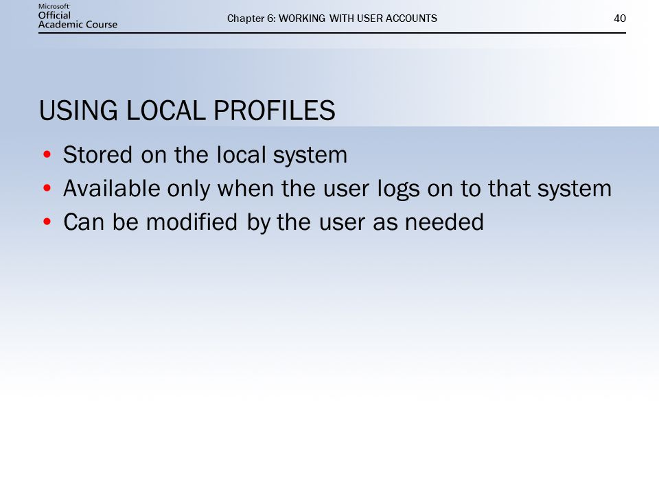 Chapter 6: WORKING WITH USER ACCOUNTS40 USING LOCAL PROFILES Stored on the local system Available only when the user logs on to that system Can be modified by the user as needed Stored on the local system Available only when the user logs on to that system Can be modified by the user as needed