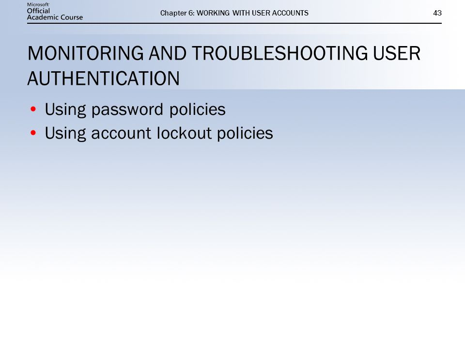 Chapter 6: WORKING WITH USER ACCOUNTS43 MONITORING AND TROUBLESHOOTING USER AUTHENTICATION Using password policies Using account lockout policies Using password policies Using account lockout policies