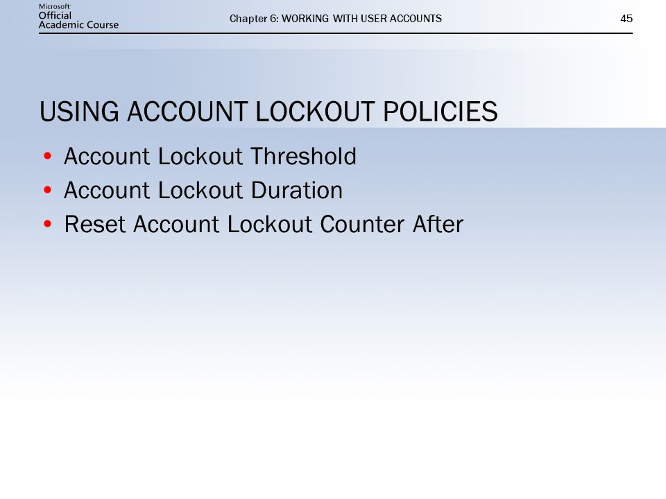 Chapter 6: WORKING WITH USER ACCOUNTS45 USING ACCOUNT LOCKOUT POLICIES Account Lockout Threshold Account Lockout Duration Reset Account Lockout Counter After Account Lockout Threshold Account Lockout Duration Reset Account Lockout Counter After