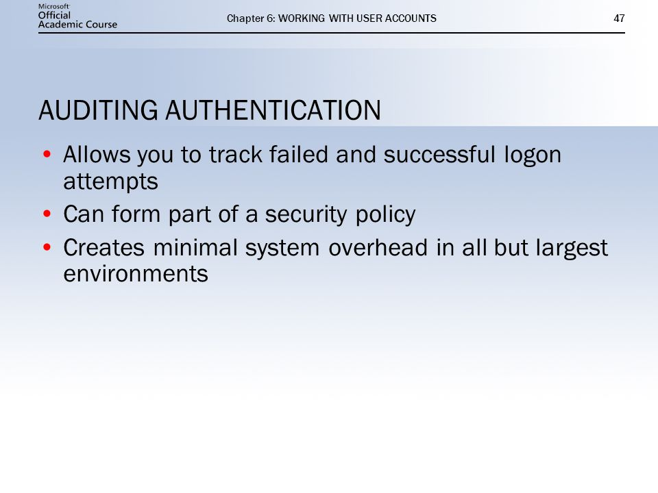 Chapter 6: WORKING WITH USER ACCOUNTS47 AUDITING AUTHENTICATION Allows you to track failed and successful logon attempts Can form part of a security policy Creates minimal system overhead in all but largest environments Allows you to track failed and successful logon attempts Can form part of a security policy Creates minimal system overhead in all but largest environments