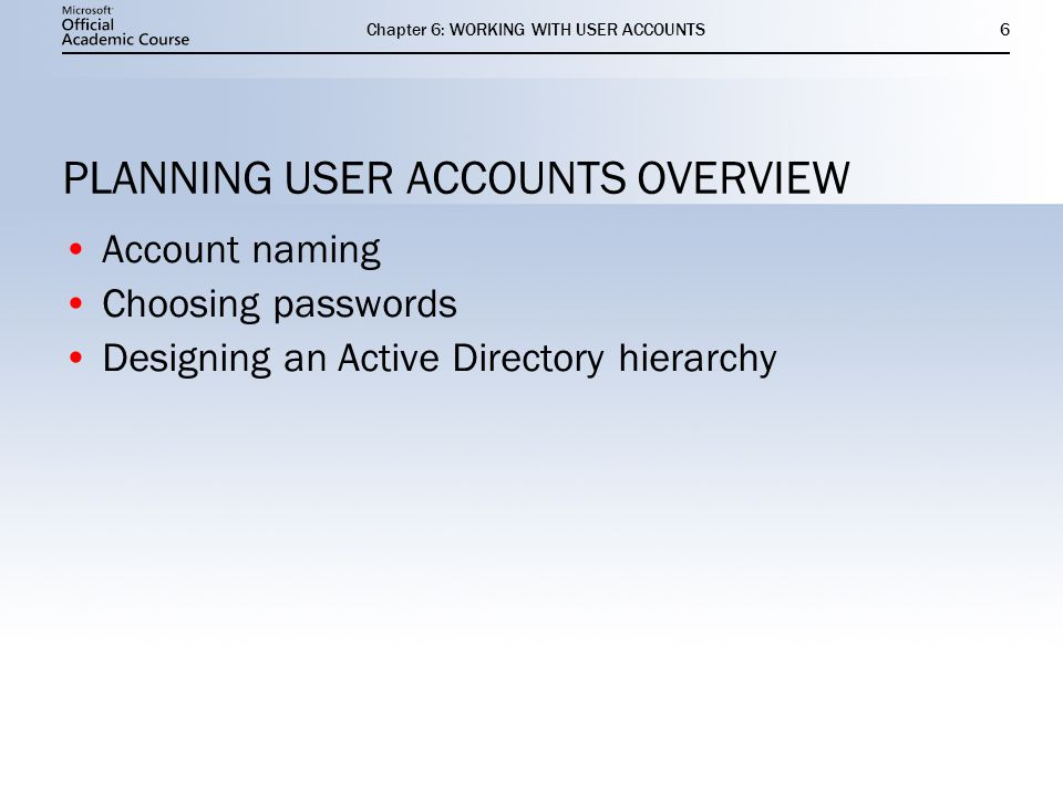 Chapter 6: WORKING WITH USER ACCOUNTS6 PLANNING USER ACCOUNTS OVERVIEW Account naming Choosing passwords Designing an Active Directory hierarchy Account naming Choosing passwords Designing an Active Directory hierarchy