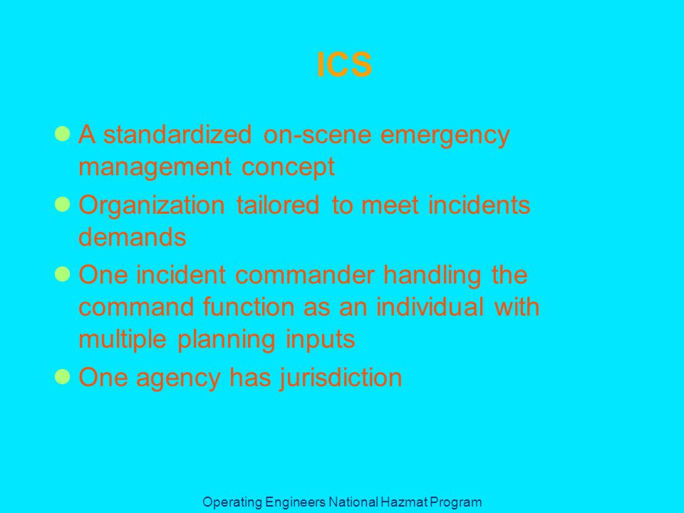 Operating Engineers National Hazmat Program ICS A standardized on-scene emergency management concept Organization tailored to meet incidents demands One incident commander handling the command function as an individual with multiple planning inputs One agency has jurisdiction