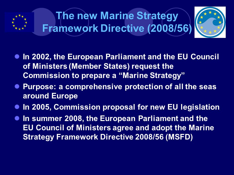 The new Marine Strategy Framework Directive (2008/56) In 2002, the European Parliament and the EU Council of Ministers (Member States) request the Commission to prepare a Marine Strategy Purpose: a comprehensive protection of all the seas around Europe In 2005, Commission proposal for new EU legislation In summer 2008, the European Parliament and the EU Council of Ministers agree and adopt the Marine Strategy Framework Directive 2008/56 (MSFD)