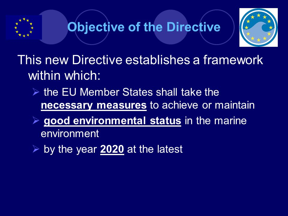 Objective of the Directive This new Directive establishes a framework within which:  the EU Member States shall take the necessary measures to achieve or maintain  good environmental status in the marine environment  by the year 2020 at the latest