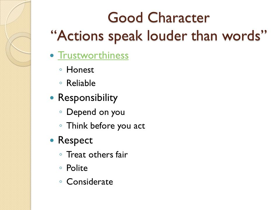 Good Character Actions speak louder than words Trustworthiness ◦ Honest ◦ Reliable Responsibility ◦ Depend on you ◦ Think before you act Respect ◦ Treat others fair ◦ Polite ◦ Considerate