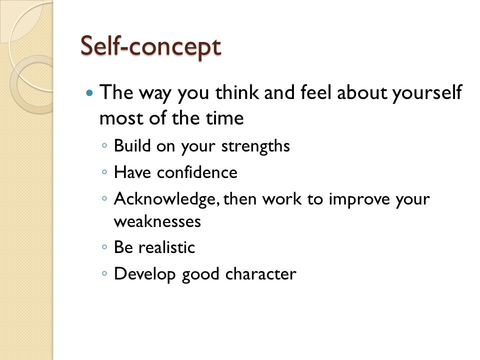 Self-concept The way you think and feel about yourself most of the time ◦ Build on your strengths ◦ Have confidence ◦ Acknowledge, then work to improve your weaknesses ◦ Be realistic ◦ Develop good character